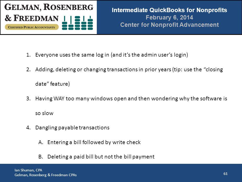 Intermediate QuickBooks for Nonprofits February 6, 2014 Center for Nonprofit Advancement Ian Shuman, CPA Gelman, Rosenberg & Freedman CPAs 61 1.Everyone uses the same log in (and it's the admin user's login) 2.Adding, deleting or changing transactions in prior years (tip: use the closing date feature) 3.Having WAY too many windows open and then wondering why the software is so slow 4.Dangling payable transactions A.Entering a bill followed by write check B.Deleting a paid bill but not the bill payment