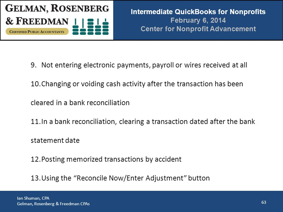 Intermediate QuickBooks for Nonprofits February 6, 2014 Center for Nonprofit Advancement Ian Shuman, CPA Gelman, Rosenberg & Freedman CPAs 63 9.Not entering electronic payments, payroll or wires received at all 10.Changing or voiding cash activity after the transaction has been cleared in a bank reconciliation 11.In a bank reconciliation, clearing a transaction dated after the bank statement date 12.Posting memorized transactions by accident 13.Using the Reconcile Now/Enter Adjustment button