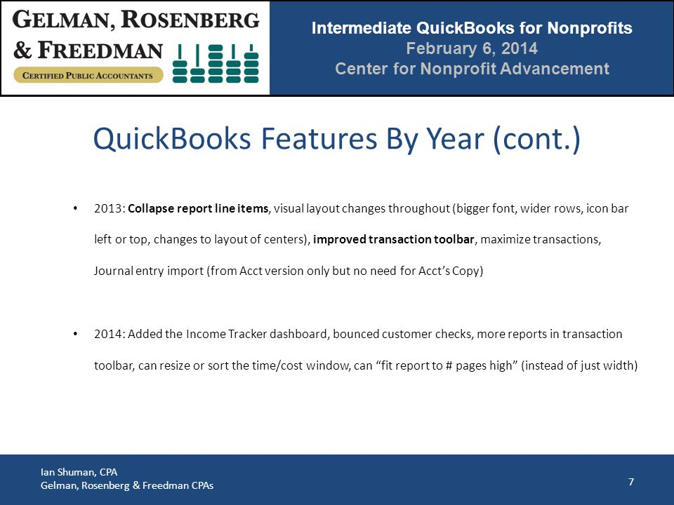 Intermediate QuickBooks for Nonprofits February 6, 2014 Center for Nonprofit Advancement Ian Shuman, CPA Gelman, Rosenberg & Freedman CPAs 8 Pro - Most common Premier - Saves reconciliations as PDF, allows reversing entries, subtotals journal entry debits/credits, about 2x price Nonprofit version is same as Premier with very little added Enterprise - Much stronger database Online - Different interface (one window at a time); limitations on manual imports but fantastic at automatic imports/synchs; new layout is much better but I still prefer the desktop version Sideways compatible (except online edition) but not between years QuickBooks Versions