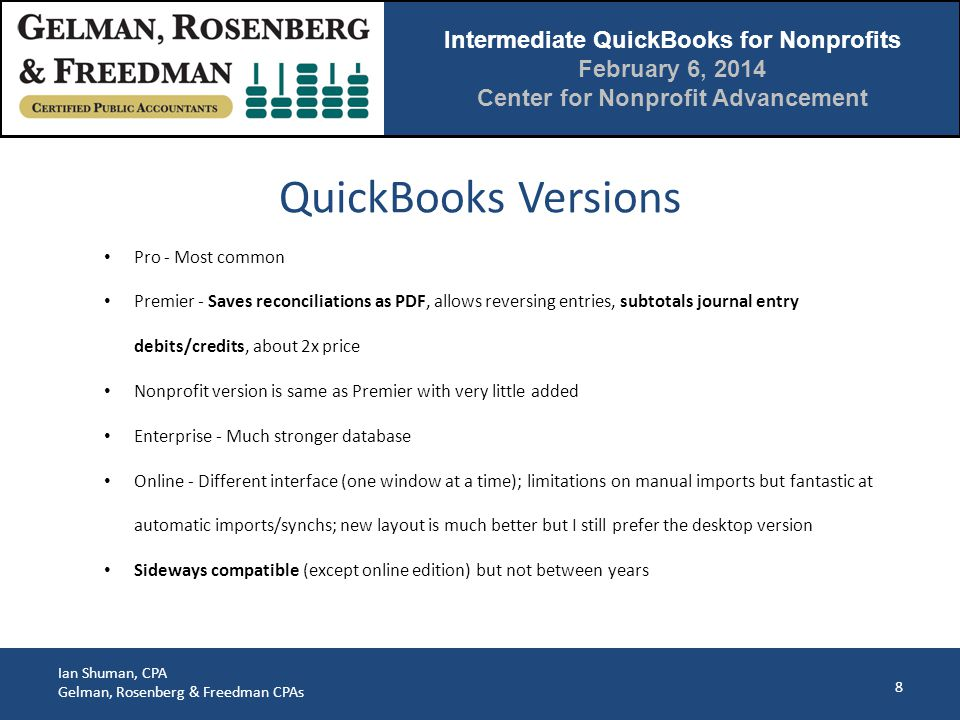 Intermediate QuickBooks for Nonprofits February 6, 2014 Center for Nonprofit Advancement Ian Shuman, CPA Gelman, Rosenberg & Freedman CPAs Multiple Equity Accounts (cont.) 59 Internal reports often have a separate page (in Excel) summarizing net income by the restricted categories but this is much easier to do in Excel: