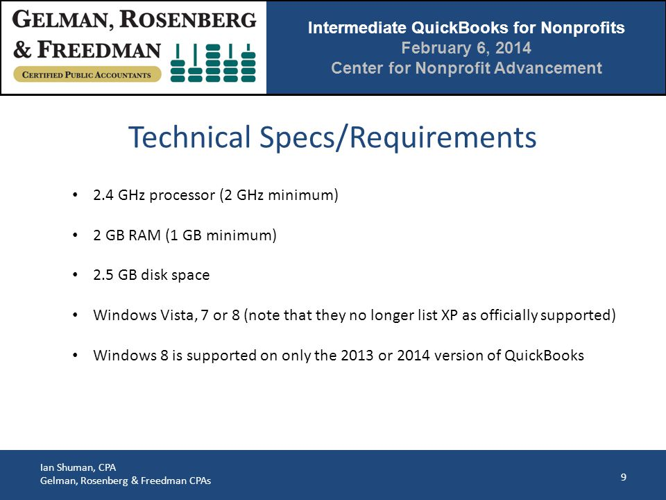 Intermediate QuickBooks for Nonprofits February 6, 2014 Center for Nonprofit Advancement Ian Shuman, CPA Gelman, Rosenberg & Freedman CPAs 9 2.4 GHz processor (2 GHz minimum) 2 GB RAM (1 GB minimum) 2.5 GB disk space Windows Vista, 7 or 8 (note that they no longer list XP as officially supported) Windows 8 is supported on only the 2013 or 2014 version of QuickBooks Technical Specs/Requirements