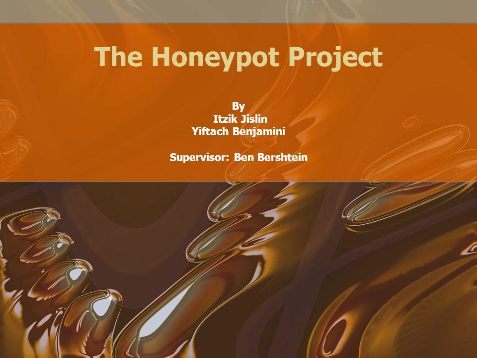 The Honeypot Project By Itzik Jislin Yiftach Benjamini Supervisor: Ben Bershtein