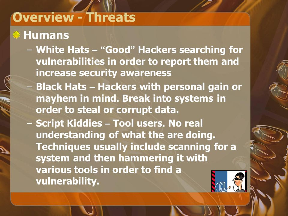 Overview - Threats Humans –White Hats – Good Hackers searching for vulnerabilities in order to report them and increase security awareness –Black Hats – Hackers with personal gain or mayhem in mind.