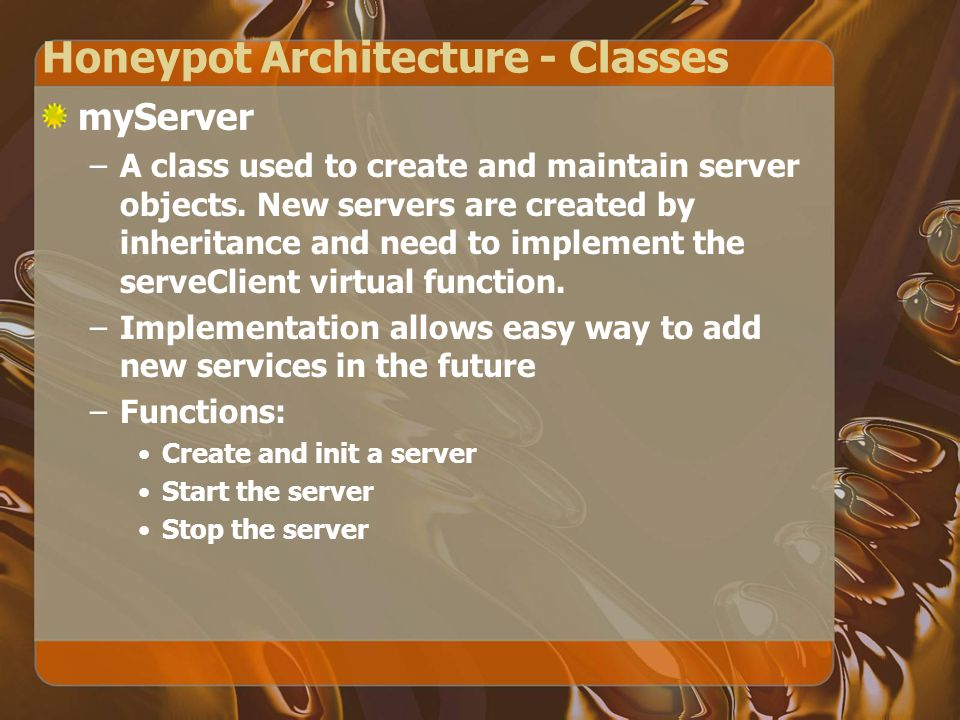 Honeypot Architecture - Classes myServer –A class used to create and maintain server objects.
