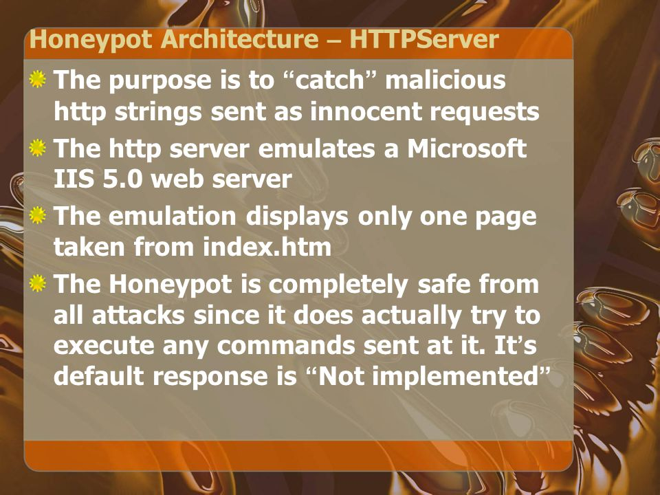 Honeypot Architecture – HTTPServer The purpose is to catch malicious http strings sent as innocent requests The http server emulates a Microsoft IIS 5.0 web server The emulation displays only one page taken from index.htm The Honeypot is completely safe from all attacks since it does actually try to execute any commands sent at it.