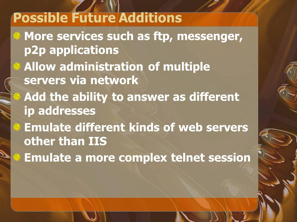 Possible Future Additions More services such as ftp, messenger, p2p applications Allow administration of multiple servers via network Add the ability to answer as different ip addresses Emulate different kinds of web servers other than IIS Emulate a more complex telnet session