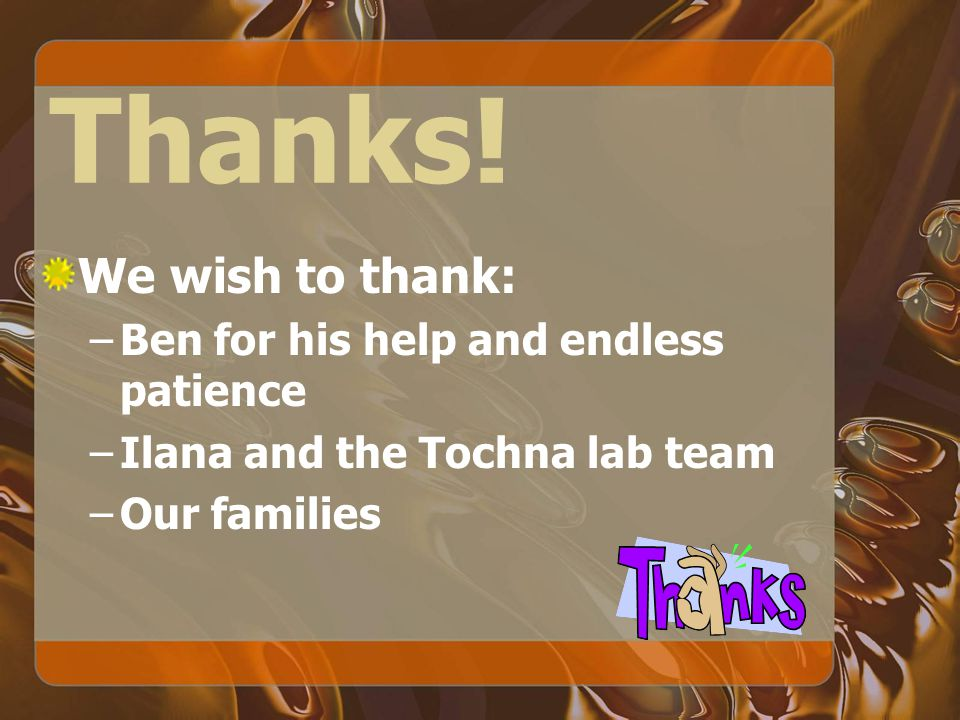 Thanks! We wish to thank: –Ben for his help and endless patience –Ilana and the Tochna lab team –Our families
