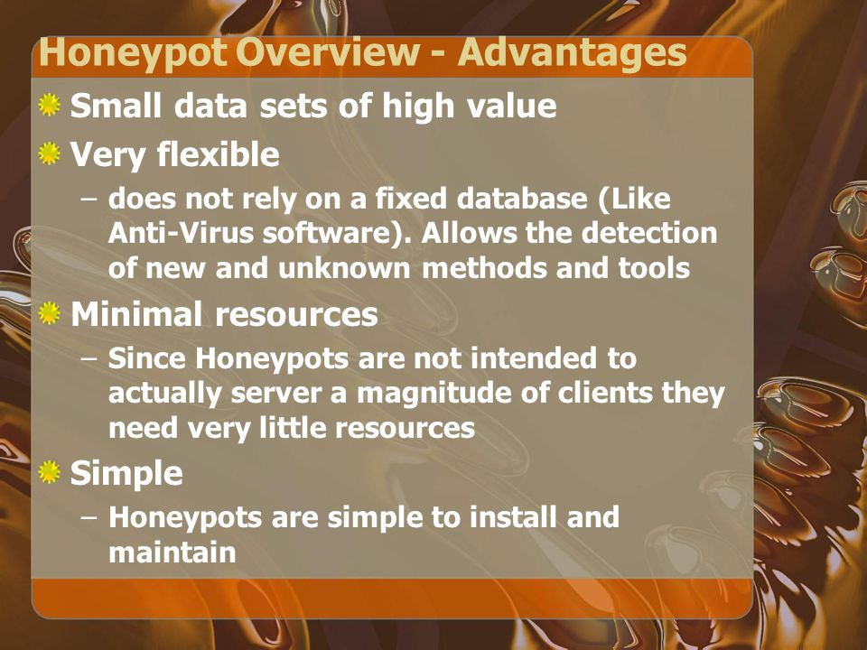 Honeypot Overview - Advantages Small data sets of high value Very flexible –does not rely on a fixed database (Like Anti-Virus software).