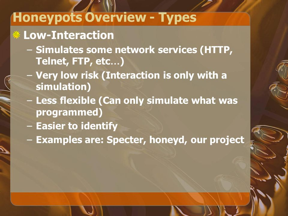 Honeypots Overview - Types Low-Interaction –Simulates some network services (HTTP, Telnet, FTP, etc … ) –Very low risk (Interaction is only with a simulation) –Less flexible (Can only simulate what was programmed) –Easier to identify –Examples are: Specter, honeyd, our project