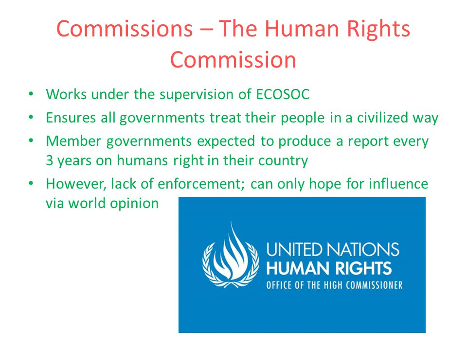 Commissions – The Human Rights Commission Works under the supervision of ECOSOC Ensures all governments treat their people in a civilized way Member governments expected to produce a report every 3 years on humans right in their country However, lack of enforcement; can only hope for influence via world opinion