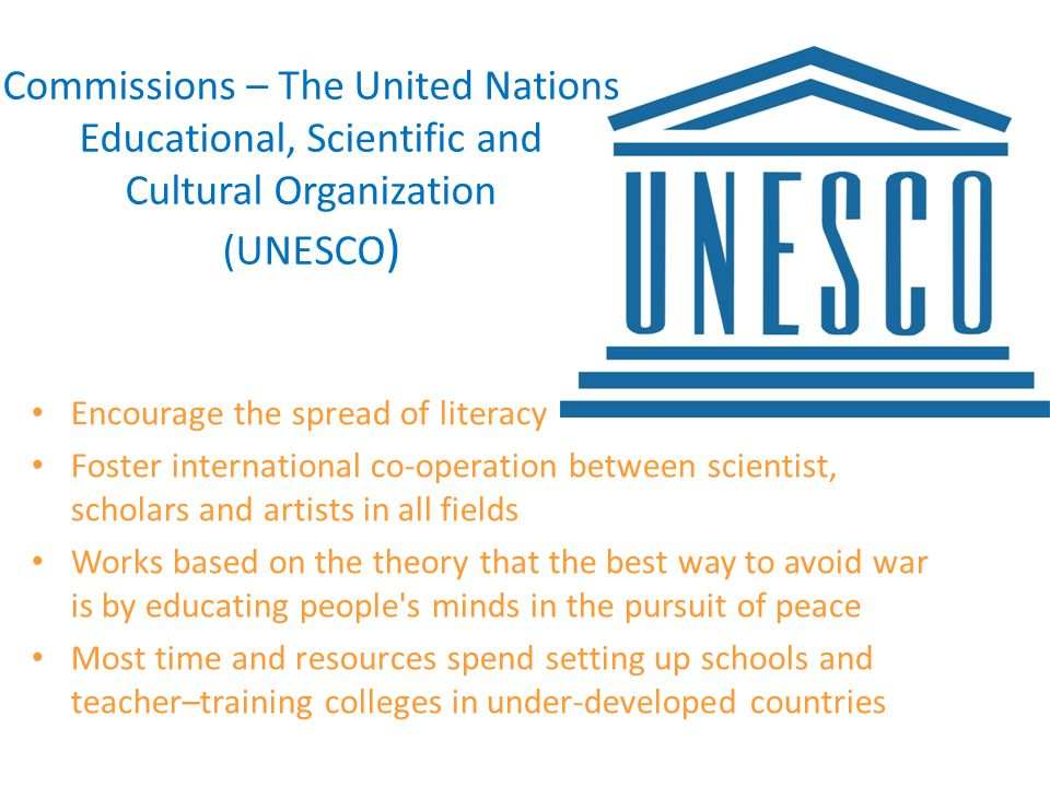 Commissions – The United Nations Educational, Scientific and Cultural Organization (UNESCO ) Encourage the spread of literacy Foster international co-operation between scientist, scholars and artists in all fields Works based on the theory that the best way to avoid war is by educating people s minds in the pursuit of peace Most time and resources spend setting up schools and teacher–training colleges in under-developed countries