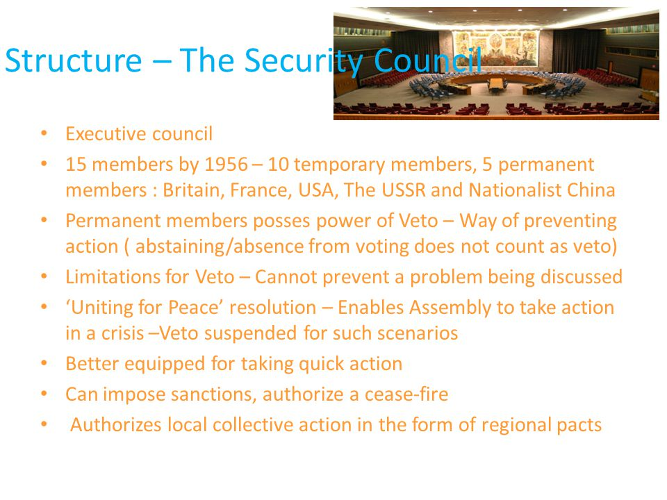 Structure – The Security Council Executive council 15 members by 1956 – 10 temporary members, 5 permanent members : Britain, France, USA, The USSR and Nationalist China Permanent members posses power of Veto – Way of preventing action ( abstaining/absence from voting does not count as veto) Limitations for Veto – Cannot prevent a problem being discussed 'Uniting for Peace' resolution – Enables Assembly to take action in a crisis –Veto suspended for such scenarios Better equipped for taking quick action Can impose sanctions, authorize a cease-fire Authorizes local collective action in the form of regional pacts