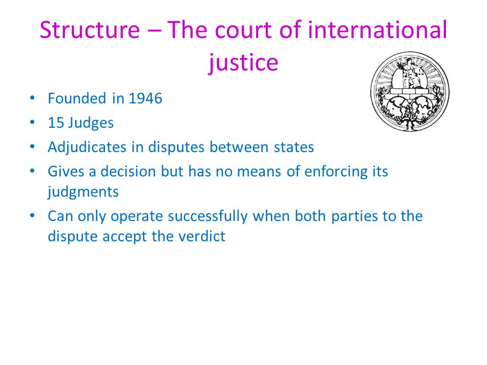Structure – The International Criminal Court (ICC) 2003 Try individuals accused of crimes against humanity Dealt with war crimes, genocide and other crimes against humanity Consisted of 18 judges and was based in Hague, Holland