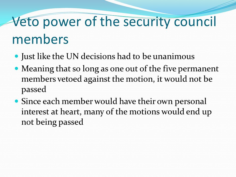 Veto power of the security council members Just like the UN decisions had to be unanimous Meaning that so long as one out of the five permanent members vetoed against the motion, it would not be passed Since each member would have their own personal interest at heart, many of the motions would end up not being passed
