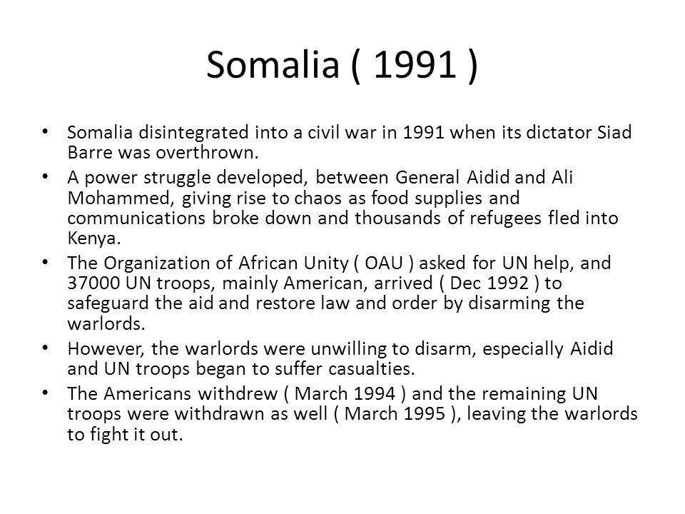 Somalia ( 1991 ) Somalia disintegrated into a civil war in 1991 when its dictator Siad Barre was overthrown. A power struggle developed, between Gener