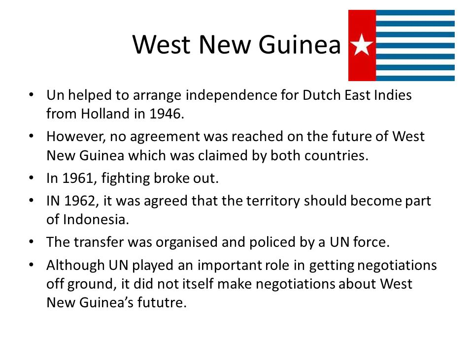 West New Guinea Un helped to arrange independence for Dutch East Indies from Holland in 1946. However, no agreement was reached on the future of West