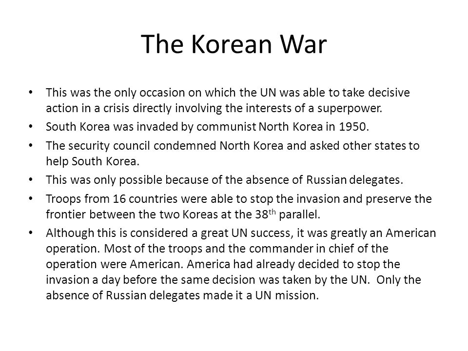 The Korean War This was the only occasion on which the UN was able to take decisive action in a crisis directly involving the interests of a superpowe