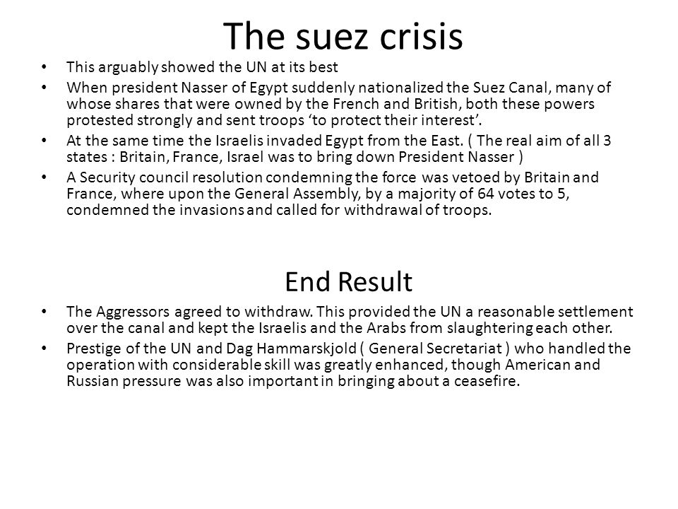 The suez crisis This arguably showed the UN at its best When president Nasser of Egypt suddenly nationalized the Suez Canal, many of whose shares that