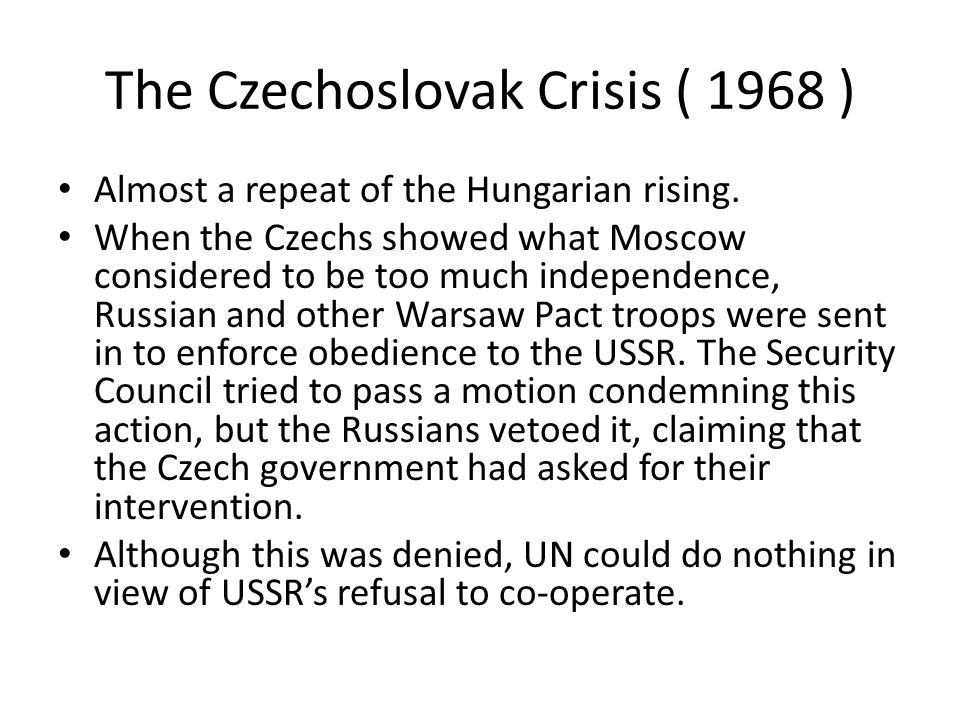 The Czechoslovak Crisis ( 1968 ) Almost a repeat of the Hungarian rising. When the Czechs showed what Moscow considered to be too much independence, R