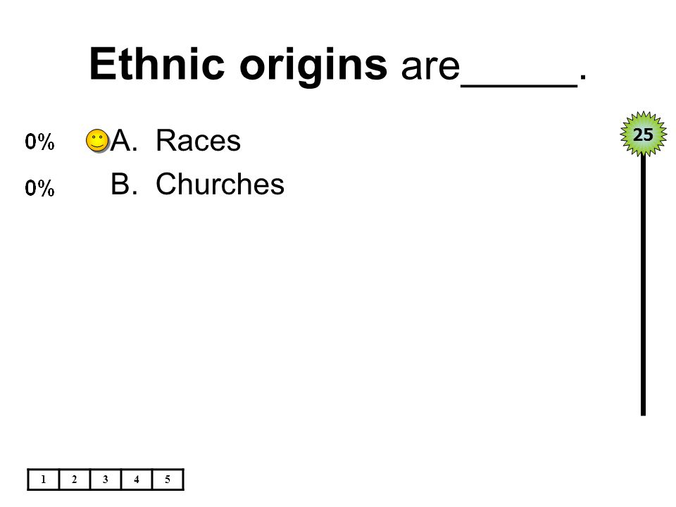 Ethnic origins are_____. 12345 A.Races B.Churches 25