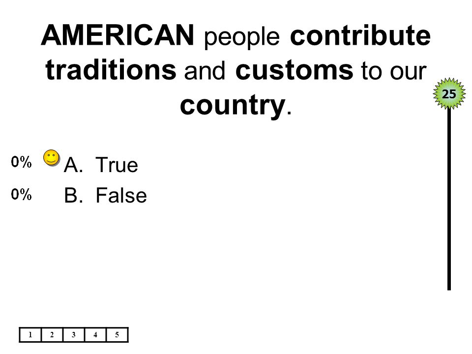 AMERICAN people contribute traditions and customs to our country. 12345 A.True B.False 25