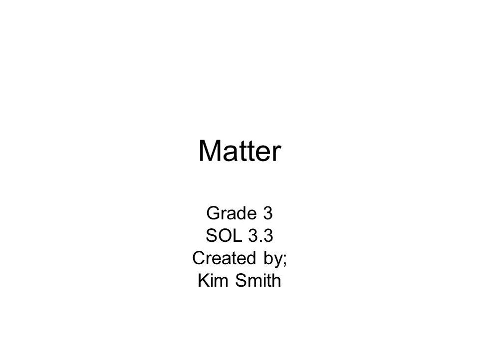 Matter Grade 3 SOL 3.3 Created by; Kim Smith