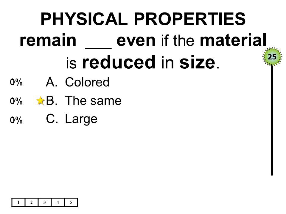 PHYSICAL PROPERTIES remain ___ even if the material is reduced in size.