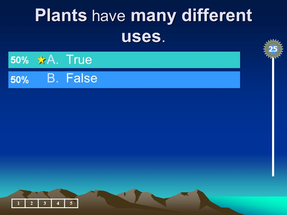 Plants have many different uses. 12345 A.True B.False 25