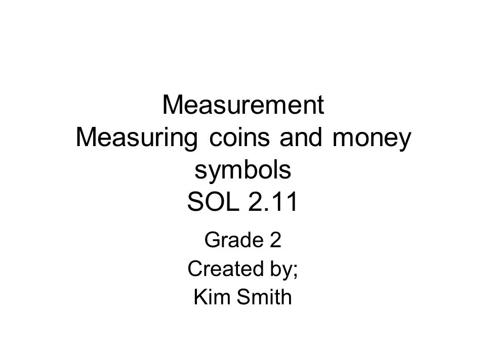 Measurement Measuring coins and money symbols SOL 2.11 Grade 2 Created by; Kim Smith
