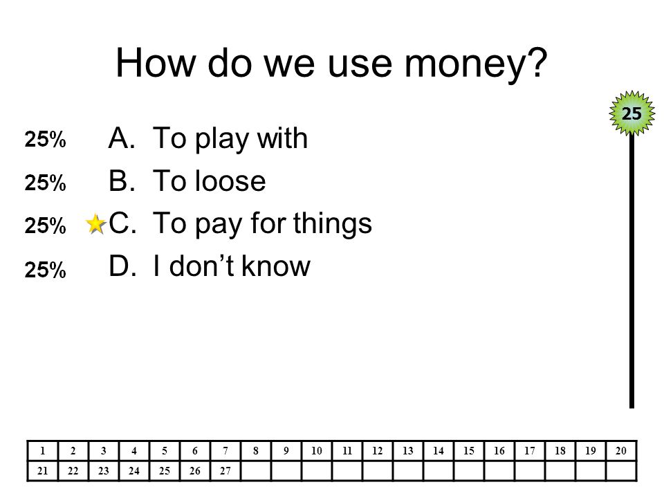 How do we use money? A.To play with B.To loose C.To pay for things D.I don't know 25 1234567891011121314151617181920 21222324252627
