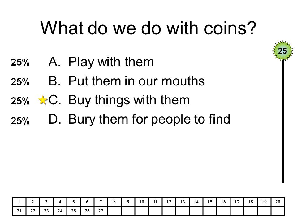 What do we do with coins? A.Play with them B.Put them in our mouths C.Buy things with them D.Bury them for people to find 25 1234567891011121314151617