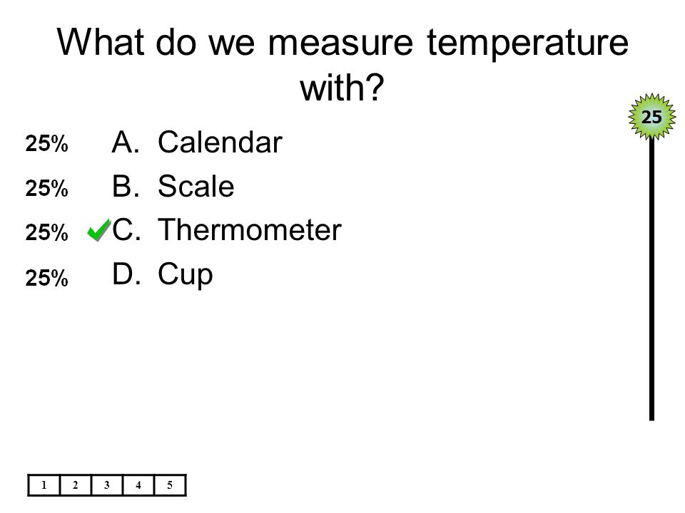 What do we measure temperature with? A.Calendar B.Scale C.Thermometer D.Cup 25 12345