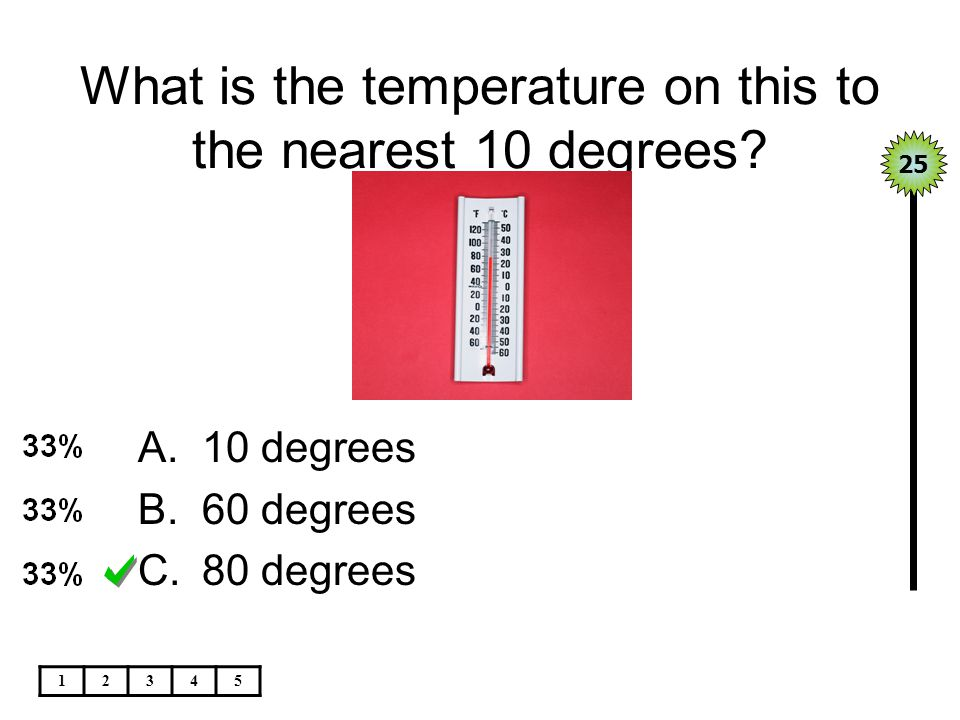 What is the temperature on this to the nearest 10 degrees? 25 12345 A.10 degrees B.60 degrees C.80 degrees