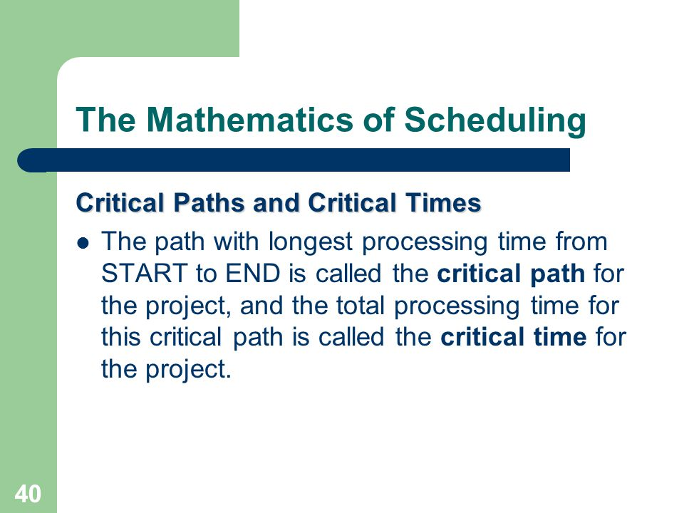 40 The Mathematics of Scheduling Critical Paths and Critical Times The path with longest processing time from START to END is called the critical path