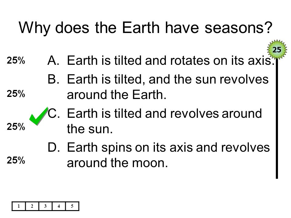 Why does the Earth have seasons? A.Earth is tilted and rotates on its axis. B.Earth is tilted, and the sun revolves around the Earth. C.Earth is tilte