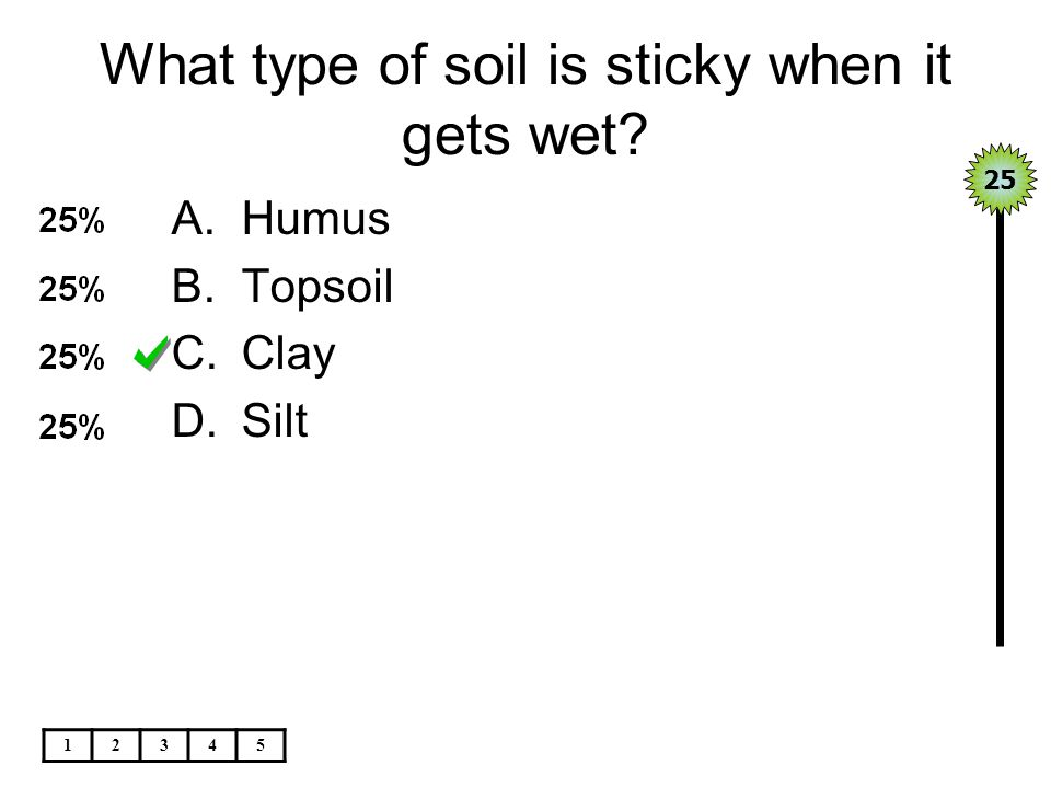 What type of soil is sticky when it gets wet? A.Humus B.Topsoil C.Clay D.Silt 25 12345