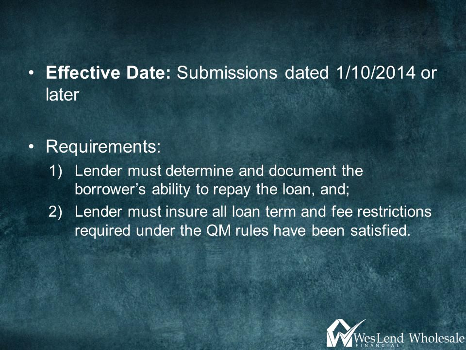 Effective Date: Submissions dated 1/10/2014 or later Requirements: 1)Lender must determine and document the borrower's ability to repay the loan, and; 2)Lender must insure all loan term and fee restrictions required under the QM rules have been satisfied.