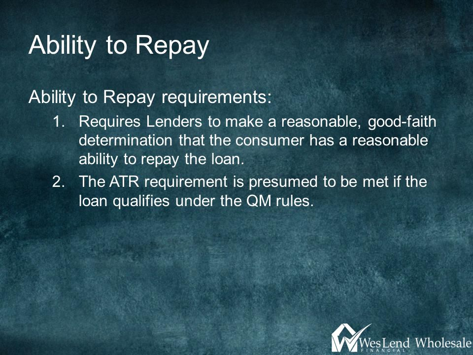 Ability to Repay Ability to Repay requirements: 1.Requires Lenders to make a reasonable, good-faith determination that the consumer has a reasonable a