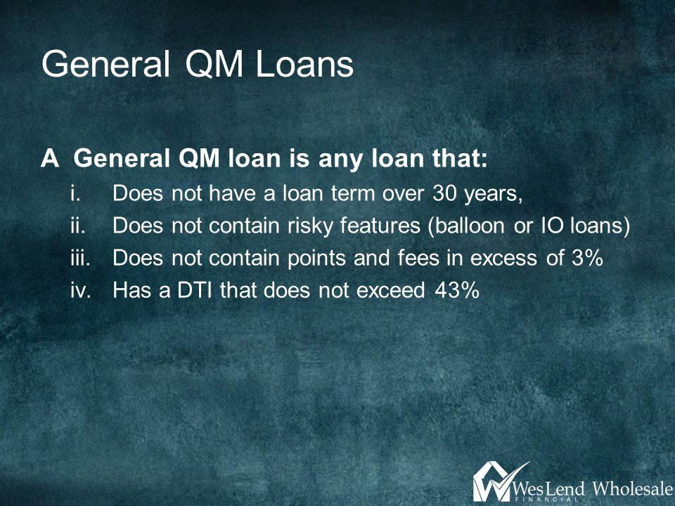 General QM Loans A General QM loan is any loan that: i.Does not have a loan term over 30 years, ii.Does not contain risky features (balloon or IO loans) iii.Does not contain points and fees in excess of 3% iv.Has a DTI that does not exceed 43%
