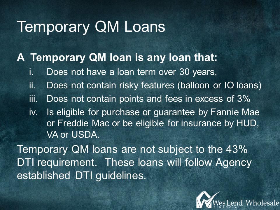 Temporary QM Loans A Temporary QM loan is any loan that: i.Does not have a loan term over 30 years, ii.Does not contain risky features (balloon or IO loans) iii.Does not contain points and fees in excess of 3% iv.Is eligible for purchase or guarantee by Fannie Mae or Freddie Mac or be eligible for insurance by HUD, VA or USDA.