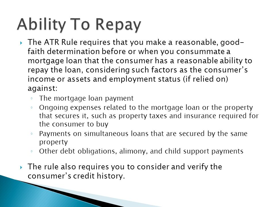  The ATR Rule requires that you make a reasonable, good- faith determination before or when you consummate a mortgage loan that the consumer has a reasonable ability to repay the loan, considering such factors as the consumer's income or assets and employment status (if relied on) against: ◦ The mortgage loan payment ◦ Ongoing expenses related to the mortgage loan or the property that secures it, such as property taxes and insurance required for the consumer to buy ◦ Payments on simultaneous loans that are secured by the same property ◦ Other debt obligations, alimony, and child support payments  The rule also requires you to consider and verify the consumer's credit history.