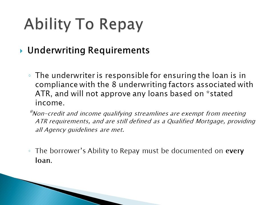  Underwriting Requirements ◦ The underwriter is responsible for ensuring the loan is in compliance with the 8 underwriting factors associated with ATR, and will not approve any loans based on *stated income.