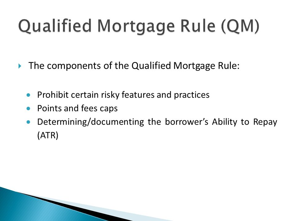  The components of the Qualified Mortgage Rule:  Prohibit certain risky features and practices  Points and fees caps  Determining/documenting the borrower's Ability to Repay (ATR)