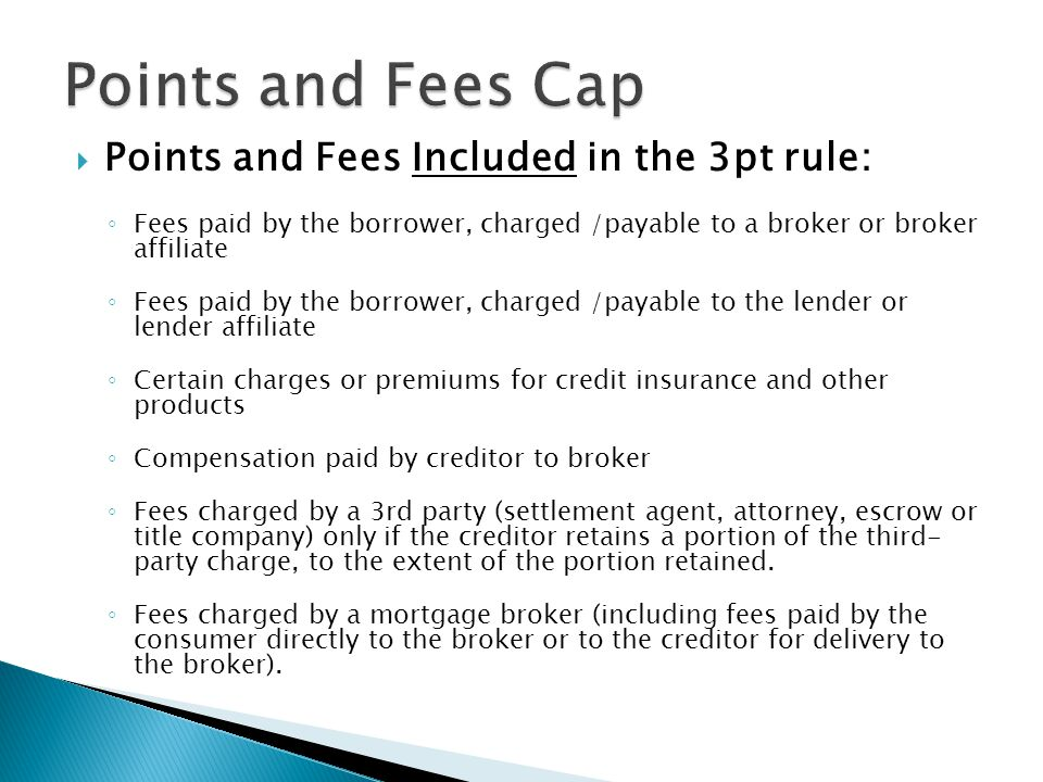  Points and Fees Included in the 3pt rule: ◦ Fees paid by the borrower, charged /payable to a broker or broker affiliate ◦ Fees paid by the borrower, charged /payable to the lender or lender affiliate ◦ Certain charges or premiums for credit insurance and other products ◦ Compensation paid by creditor to broker ◦ Fees charged by a 3rd party (settlement agent, attorney, escrow or title company) only if the creditor retains a portion of the third- party charge, to the extent of the portion retained.