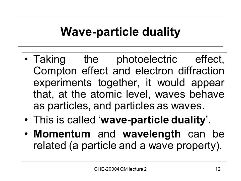 12 Wave-particle duality Taking the photoelectric effect, Compton effect and electron diffraction experiments together, it would appear that, at the atomic level, waves behave as particles, and particles as waves.