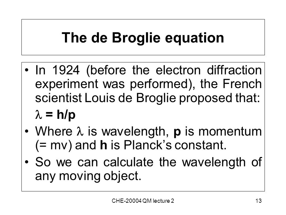 13 The de Broglie equation In 1924 (before the electron diffraction experiment was performed), the French scientist Louis de Broglie proposed that: = h/p Where is wavelength, p is momentum (= mv) and h is Planck's constant.