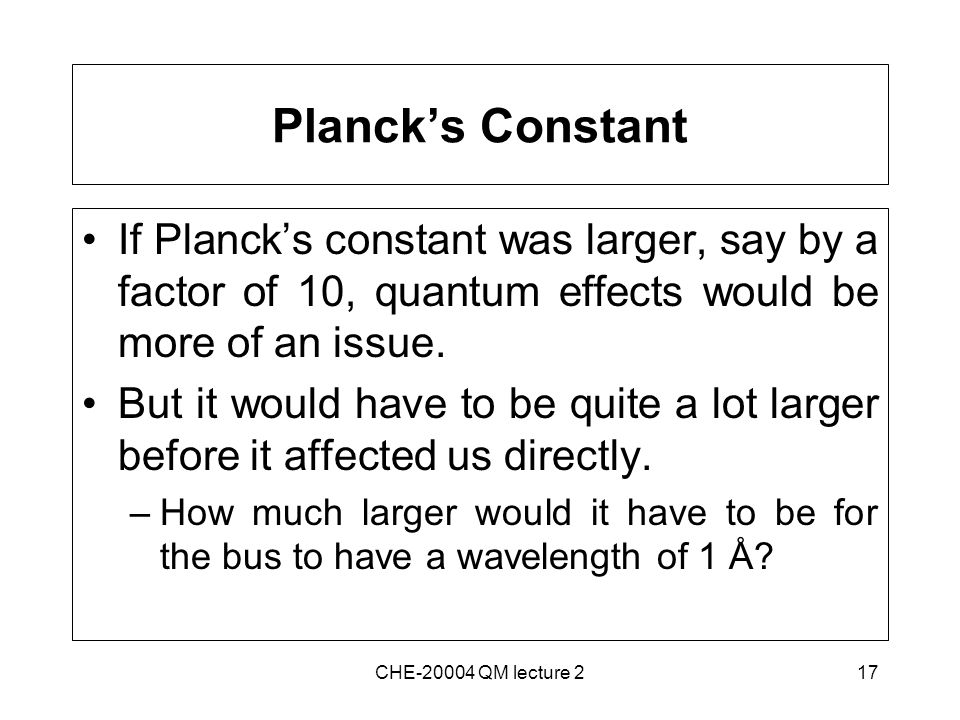 17 Planck's Constant If Planck's constant was larger, say by a factor of 10, quantum effects would be more of an issue.