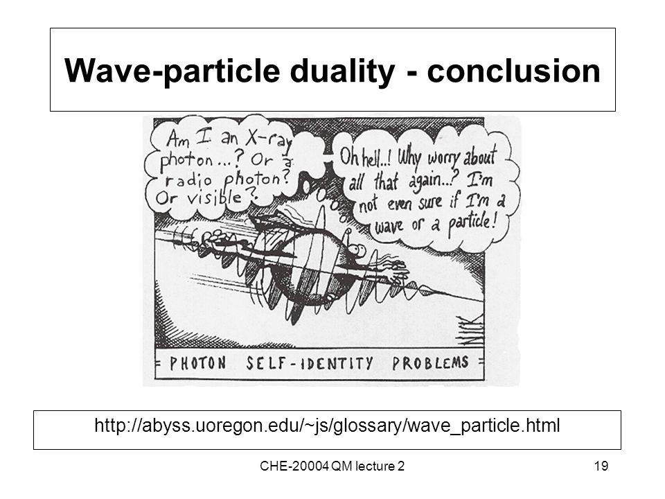 19 Wave-particle duality - conclusion http://abyss.uoregon.edu/~js/glossary/wave_particle.html CHE-20004 QM lecture 2