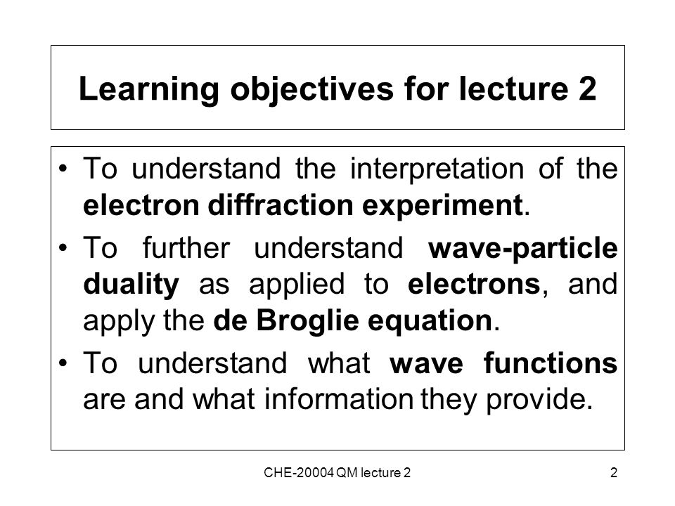 2 Learning objectives for lecture 2 To understand the interpretation of the electron diffraction experiment.