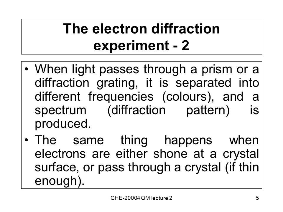 5 The electron diffraction experiment - 2 When light passes through a prism or a diffraction grating, it is separated into different frequencies (colours), and a spectrum (diffraction pattern) is produced.